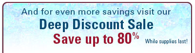 And for even more savings visit our Deep Discount Sale. 75%–80% off while supplies last